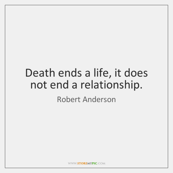 Death ends a life, it does not end a relationship.