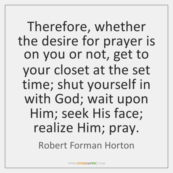Therefore, whether the desire for prayer is on you or not, get ...