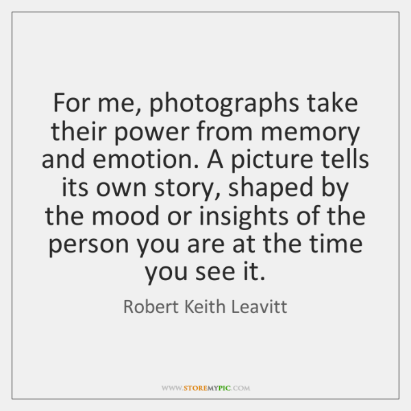 For me, photographs take their power from memory and emotion. A picture ...