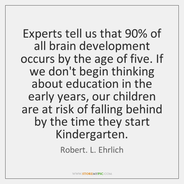 Experts tell us that 90% of all brain development occurs by the age ...