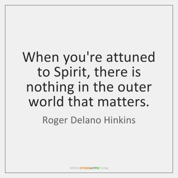 When you're attuned to Spirit, there is nothing in the outer world ...