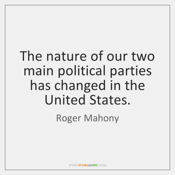 The nature of our two main political parties has changed in the ...