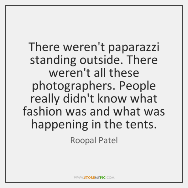 There weren't paparazzi standing outside. There weren't all these photographers. People really ...