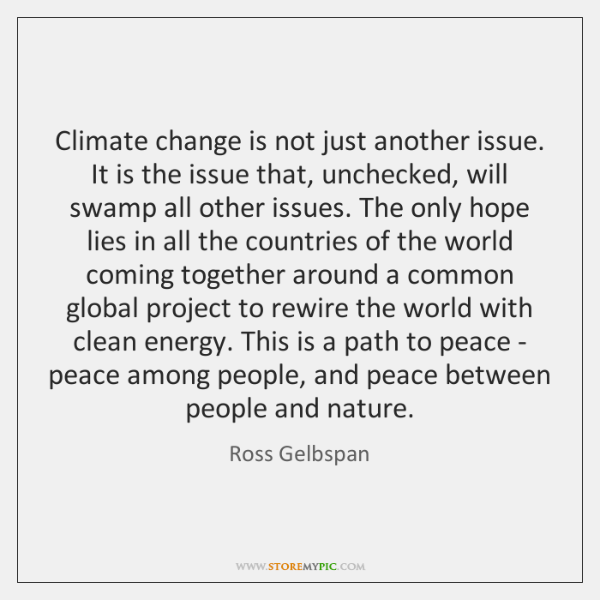 Climate change is not just another issue. It is the issue that, ...