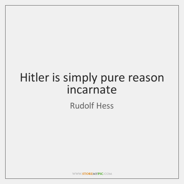Hitler is simply pure reason incarnate