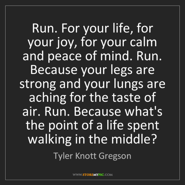 Tyler Knott Gregson: Run. For your life, for your joy, for your calm and peace...