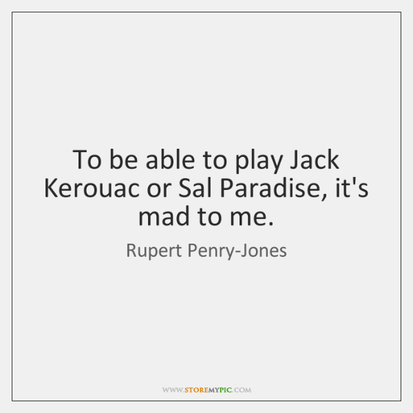 To be able to play Jack Kerouac or Sal Paradise, it's mad ...