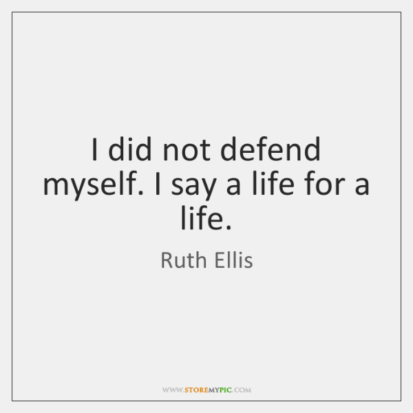 I did not defend myself. I say a life for a life.