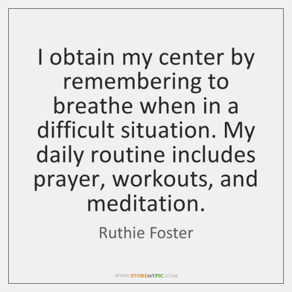 I obtain my center by remembering to breathe when in a difficult ...
