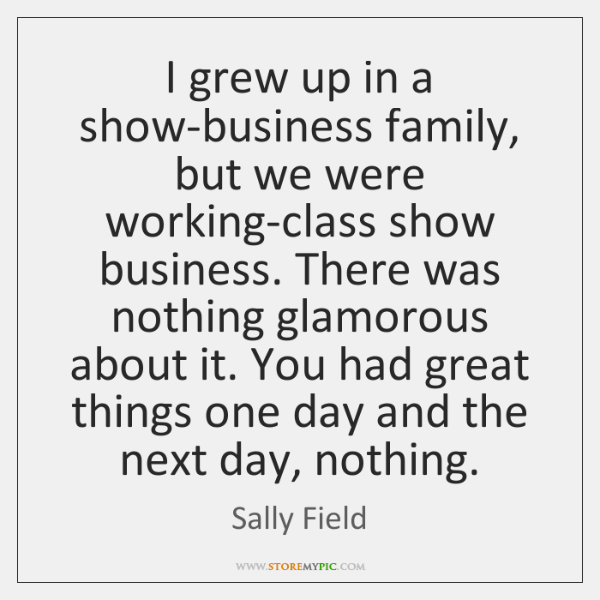 I grew up in a show-business family, but we were working-class show ...
