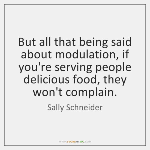 But all that being said about modulation, if you're serving people delicious ...