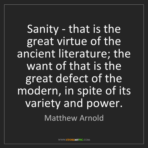 Matthew Arnold: Sanity - that is the great virtue of the ancient literature;...