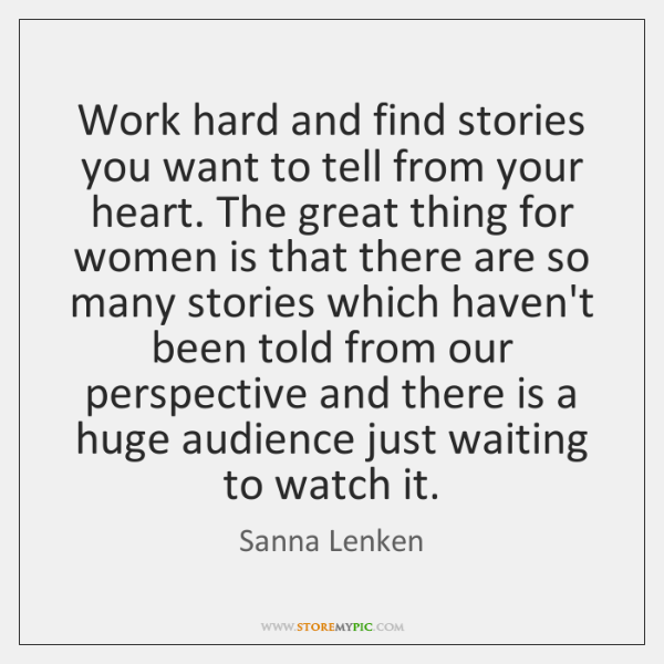 Work hard and find stories you want to tell from your heart. ...