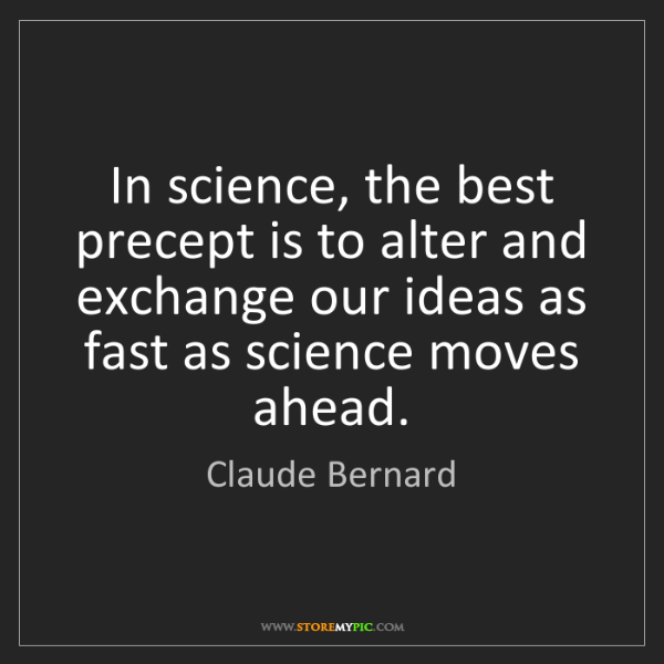 Claude Bernard: In science, the best precept is to alter and exchange...