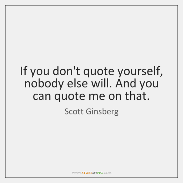 If you don't quote yourself, nobody else will. And you can quote ...