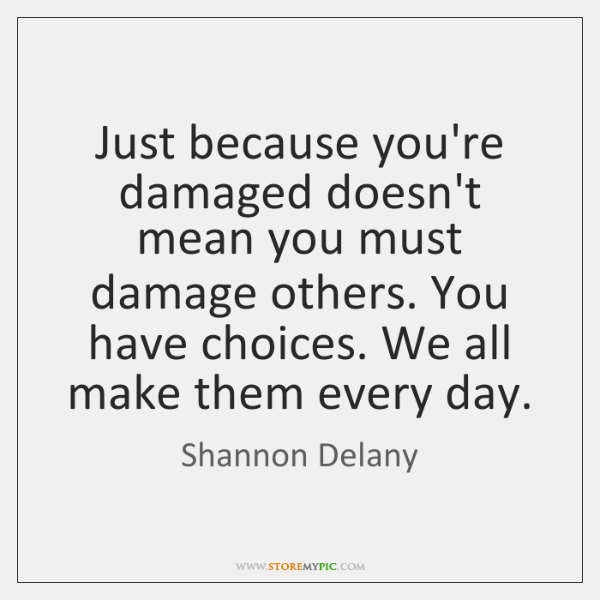 Just because you're damaged doesn't mean you must damage others. You have ...