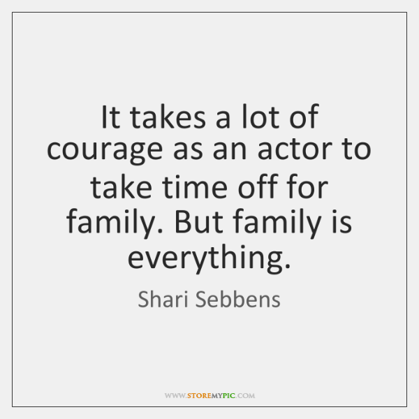 It takes a lot of courage as an actor to take time ...