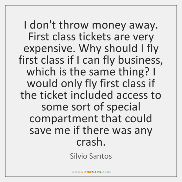 I don't throw money away. First class tickets are very expensive. Why ...