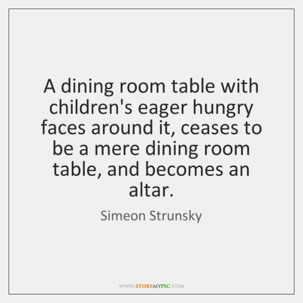 A dining room table with children's eager hungry faces around it, ceases ...