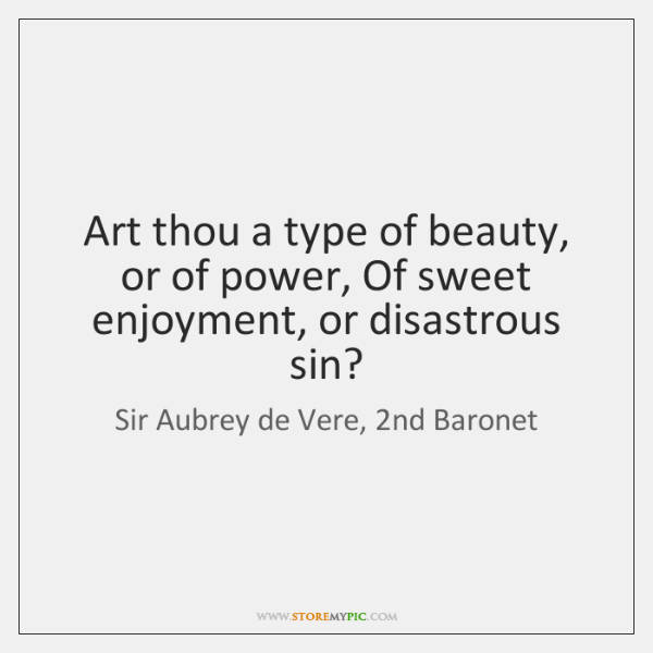 Art thou a type of beauty, or of power, Of sweet enjoyment, ...