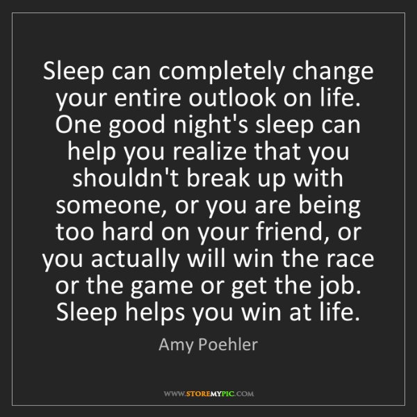 Amy Poehler: Sleep can completely change your entire outlook on life....