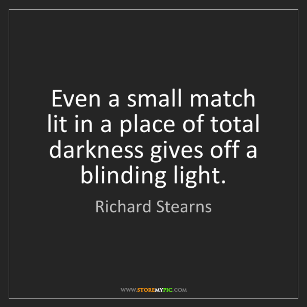 Richard Stearns: Even a small match   lit in a place of total   darkness...