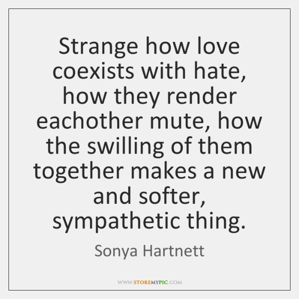 Strange how love coexists with hate, how they render eachother mute, how ...