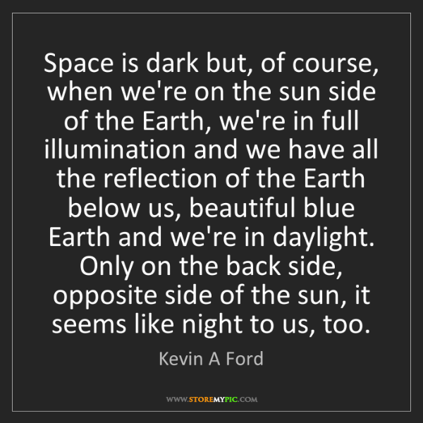 Kevin A Ford: Space is dark but, of course, when we're on the sun side...