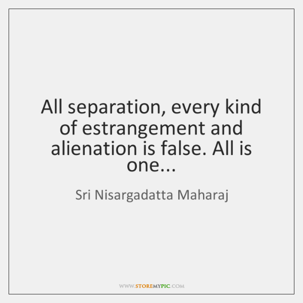 All separation, every kind of estrangement and alienation is false. All is ...