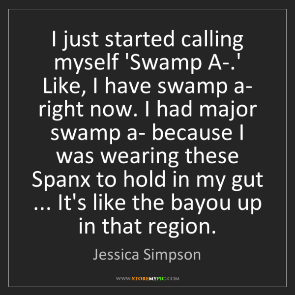 Jessica Simpson: I just started calling myself 'Swamp A-.' Like, I have...