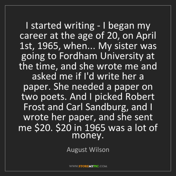 August Wilson: I started writing - I began my career at the age of 20,...