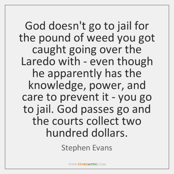 God doesn't go to jail for the pound of weed you got ...