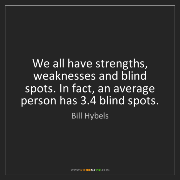 Bill Hybels: We all have strengths, weaknesses and blind spots. In...
