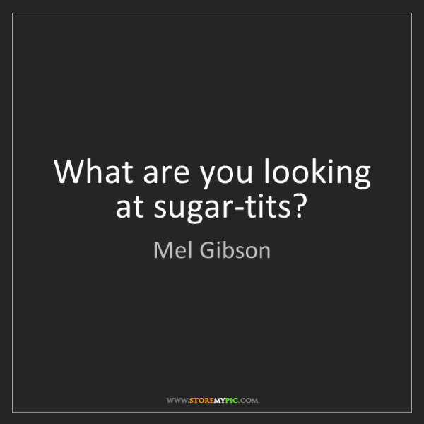Mel Gibson: What are you looking at sugar-tits?