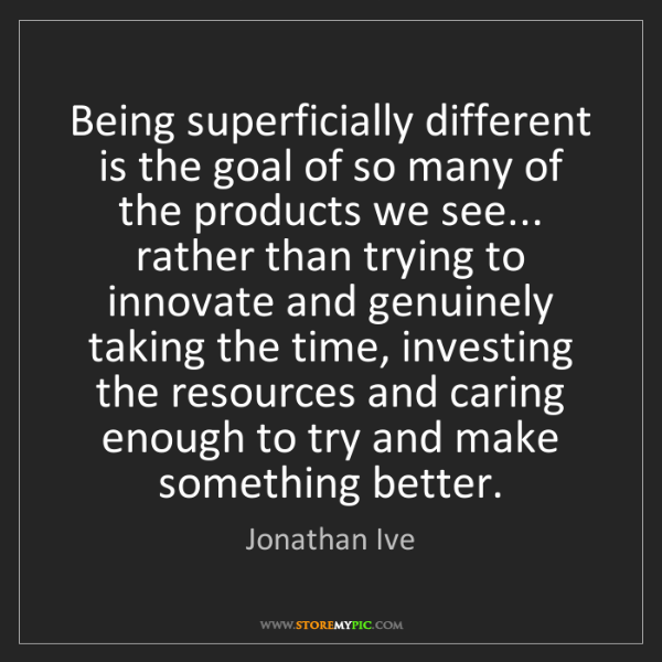 Jonathan Ive: Being superficially different is the goal of so many...