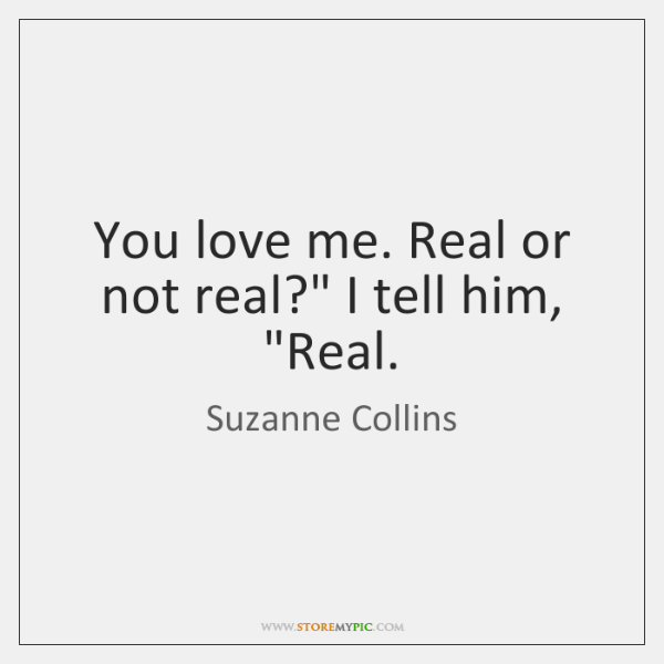 "You love me. Real or not real?"" I tell him, ""Real."