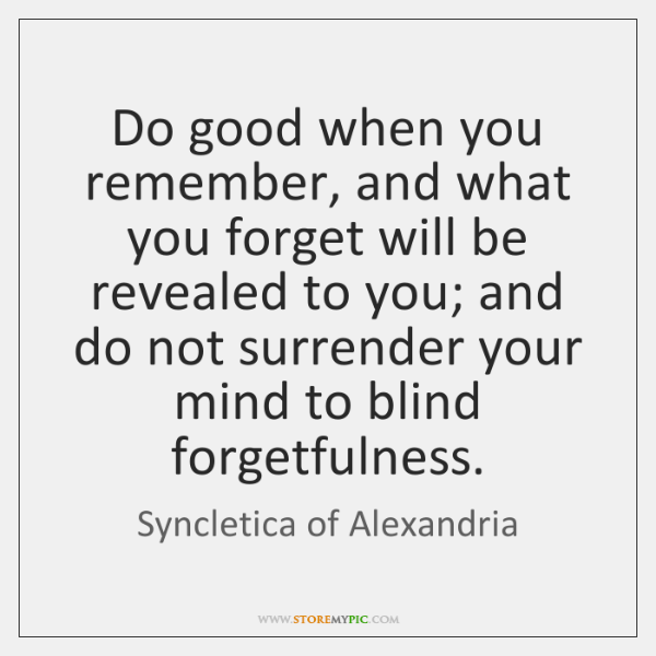 Do good when you remember, and what you forget will be revealed ...