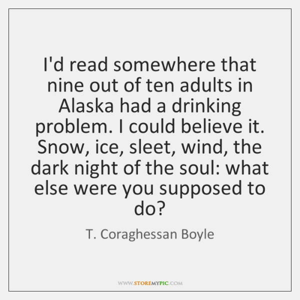I'd read somewhere that nine out of ten adults in Alaska had ...