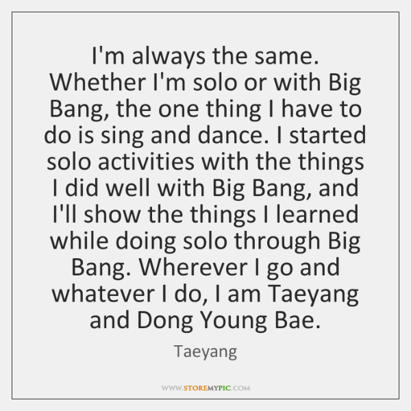 I'm always the same. Whether I'm solo or with Big Bang, the ...