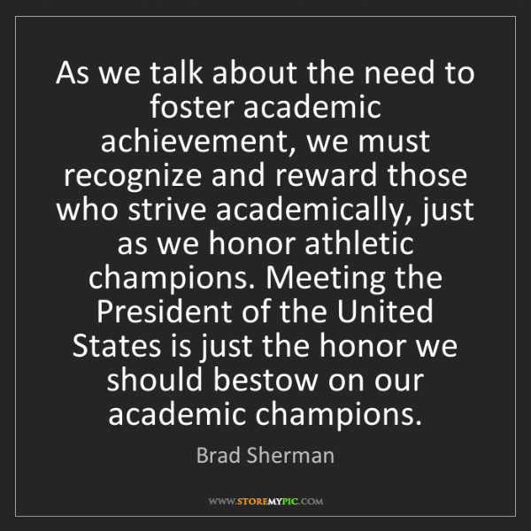 Brad Sherman: As we talk about the need to foster academic achievement,...
