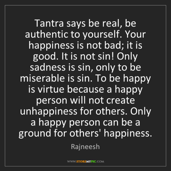 Rajneesh: Tantra says be real, be authentic to yourself. Your happiness...
