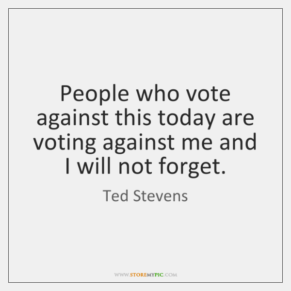 People who vote against this today are voting against me and I ...