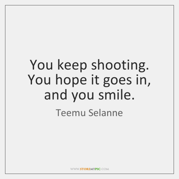 You keep shooting. You hope it goes in, and you smile.