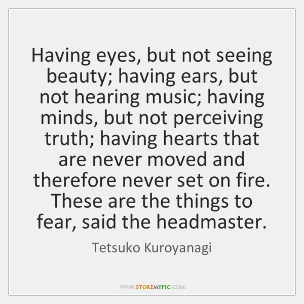 Having eyes, but not seeing beauty; having ears, but not hearing music; ...