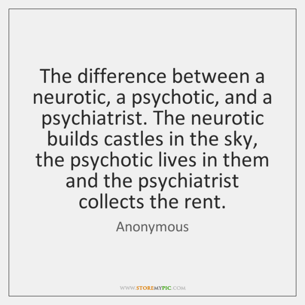The difference between a neurotic, a psychotic, and a psychiatrist. The neurotic ...