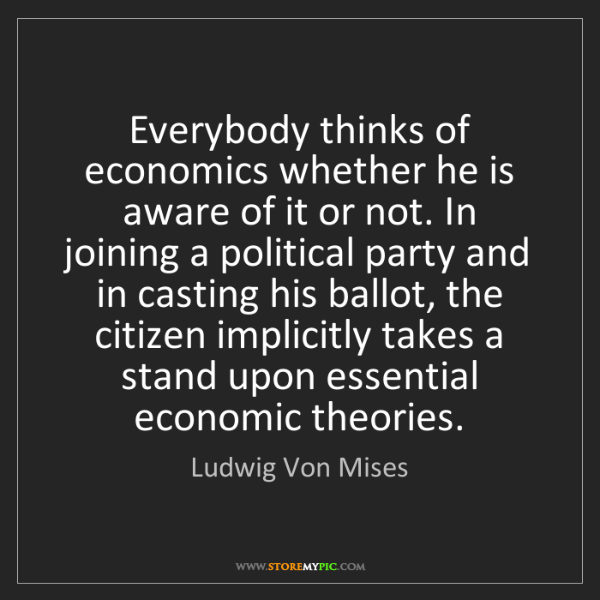 Ludwig Von Mises: Everybody thinks of economics whether he is aware of...