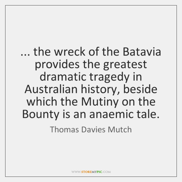 ... the wreck of the Batavia provides the greatest dramatic tragedy in Australian ...