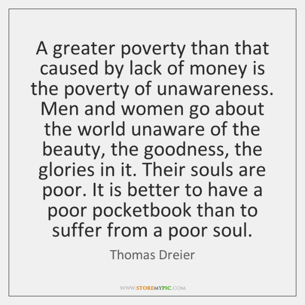 A greater poverty than that caused by lack of money is the ...