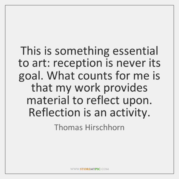 This is something essential to art: reception is never its goal. What ...