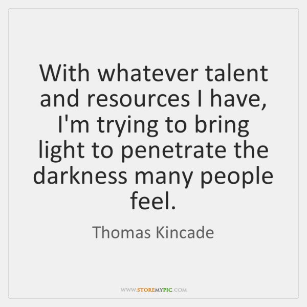 With whatever talent and resources I have, I'm trying to bring light ...